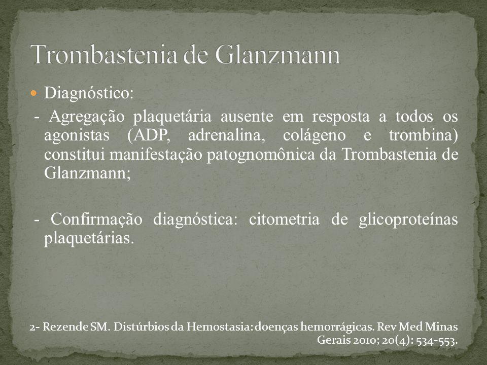Diagnóstico: - Agregação plaquetária ausente em resposta a todos os agonistas (ADP, adrenalina, colágeno e trombina) constitui manifestação patognomôn
