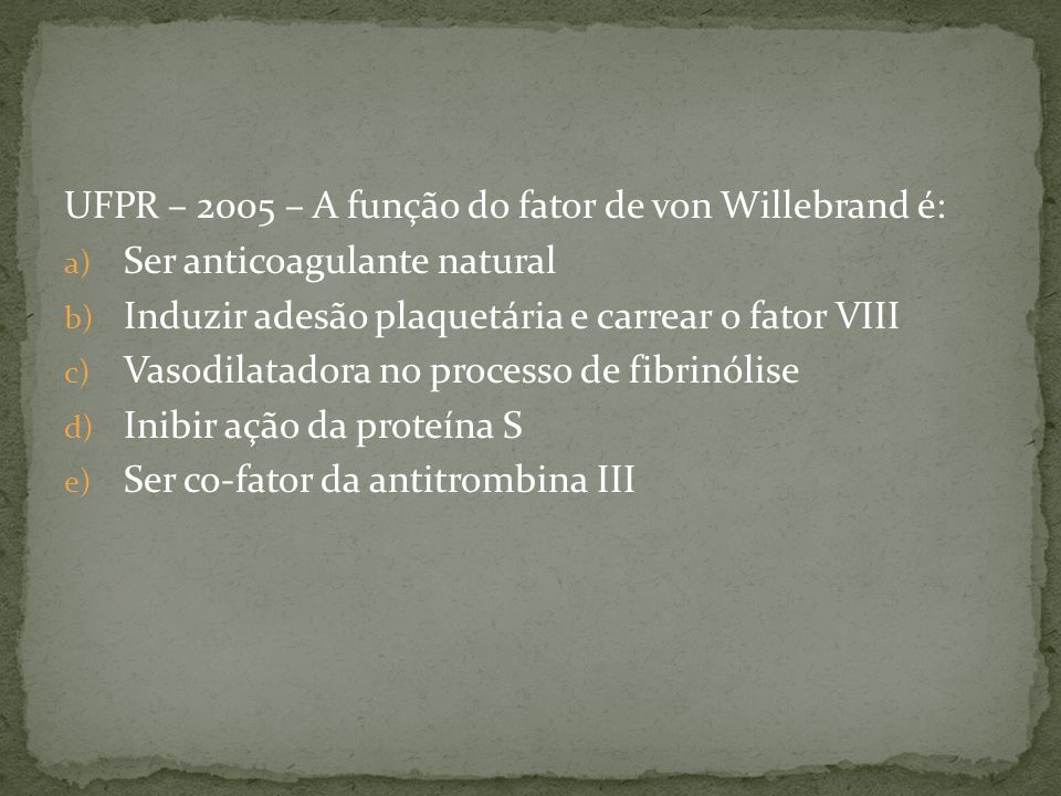 UFPR – 2005 – A função do fator de von Willebrand é: a) Ser anticoagulante natural b) Induzir adesão plaquetária e carrear o fator VIII c) Vasodilatad