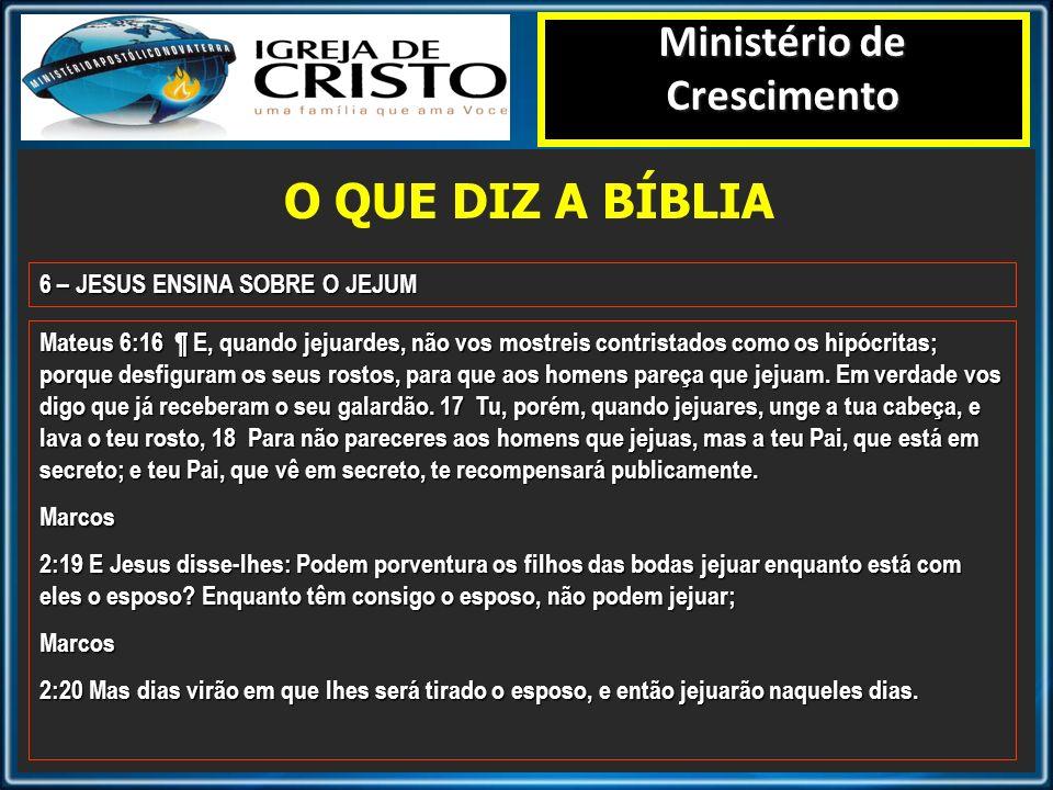 O QUE DIZ A BÍBLIA Ministério de Crescimento 6 – JESUS ENSINA SOBRE O JEJUM Mateus 6:16 ¶ E, quando jejuardes, não vos mostreis contristados como os h