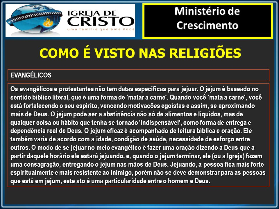 COMO É VISTO NAS RELIGIÕES Ministério de Crescimento EVANGÉLICOS Os evangélicos e protestantes não tem datas específicas para jejuar. O jejum é basead