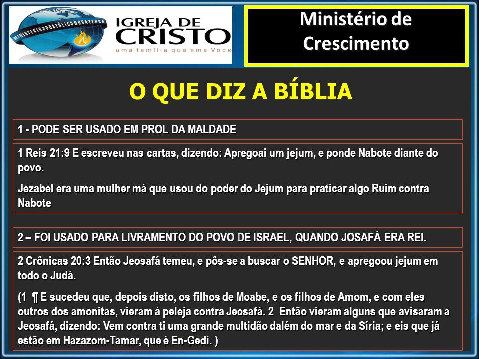 O QUE DIZ A BÍBLIA Ministério de Crescimento 1 - PODE SER USADO EM PROL DA MALDADE 1 Reis 21:9 E escreveu nas cartas, dizendo: Apregoai um jejum, e po