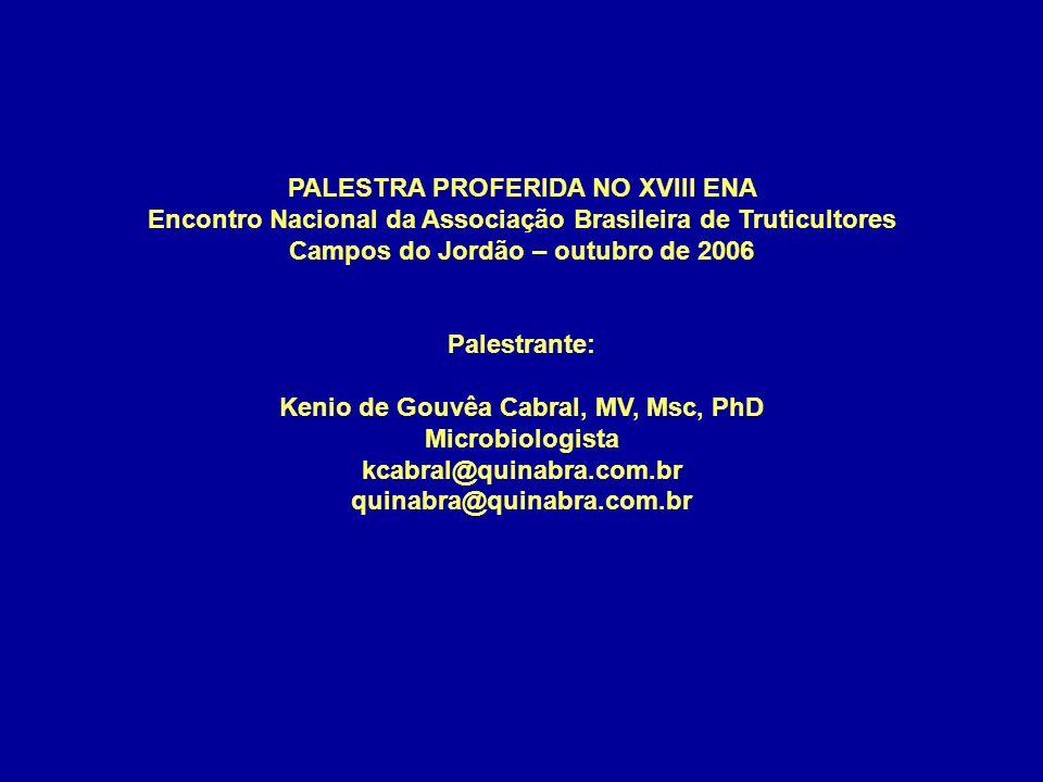 PALESTRA PROFERIDA NO XVIII ENA Encontro Nacional da Associação Brasileira de Truticultores Campos do Jordão – outubro de 2006 Palestrante: Kenio de Gouvêa Cabral, MV, Msc, PhD Microbiologista kcabral@quinabra.com.br quinabra@quinabra.com.br