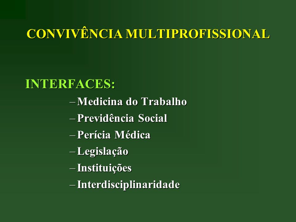 CONVIVÊNCIA MULTIPROFISSIONAL INTERFACES: –Medicina do Trabalho –Previdência Social –Perícia Médica –Legislação –Instituições –Interdisciplinaridade