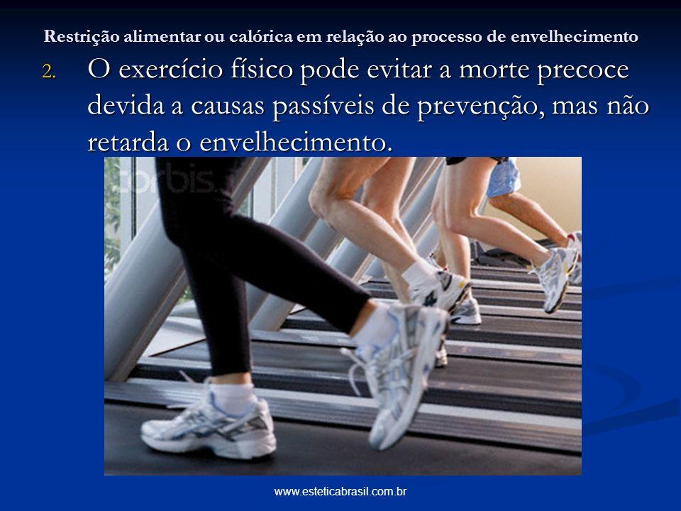 www.esteticabrasil.com.br Restrição alimentar ou calórica em relação ao processo de envelhecimento 2. O exercício físico pode evitar a morte precoce d