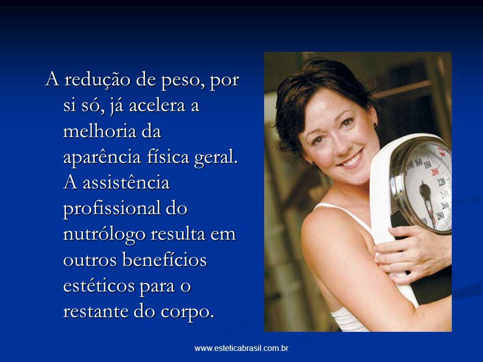 www.esteticabrasil.com.br A redução de peso, por si só, já acelera a melhoria da aparência física geral. A assistência profissional do nutrólogo resul
