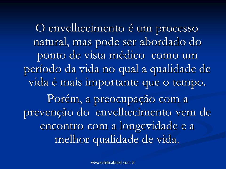 www.esteticabrasil.com.br O envelhecimento é um processo natural, mas pode ser abordado do ponto de vista médico como um período da vida no qual a qualidade de vida é mais importante que o tempo.