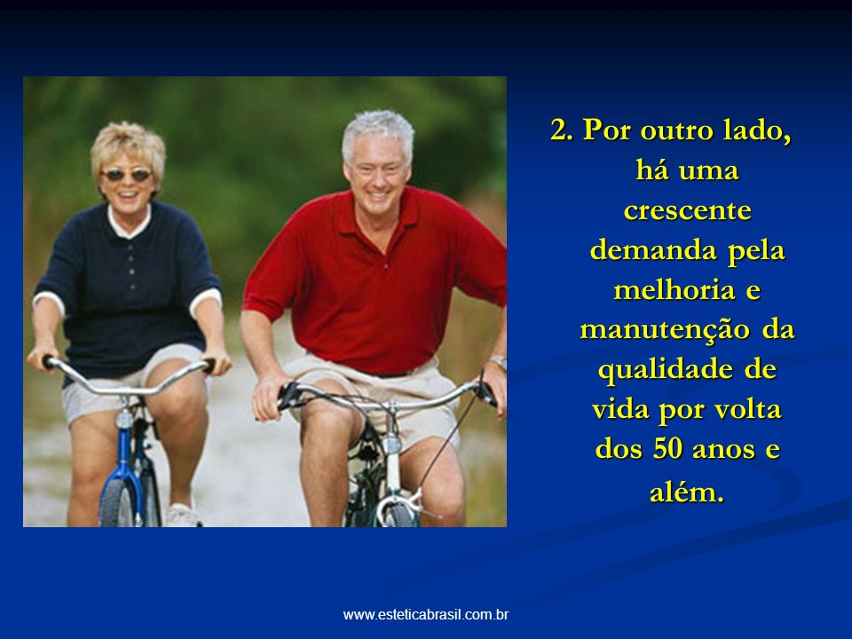 www.esteticabrasil.com.br 2. Por outro lado, há uma crescente demanda pela melhoria e manutenção da qualidade de vida por volta dos 50 anos e além.