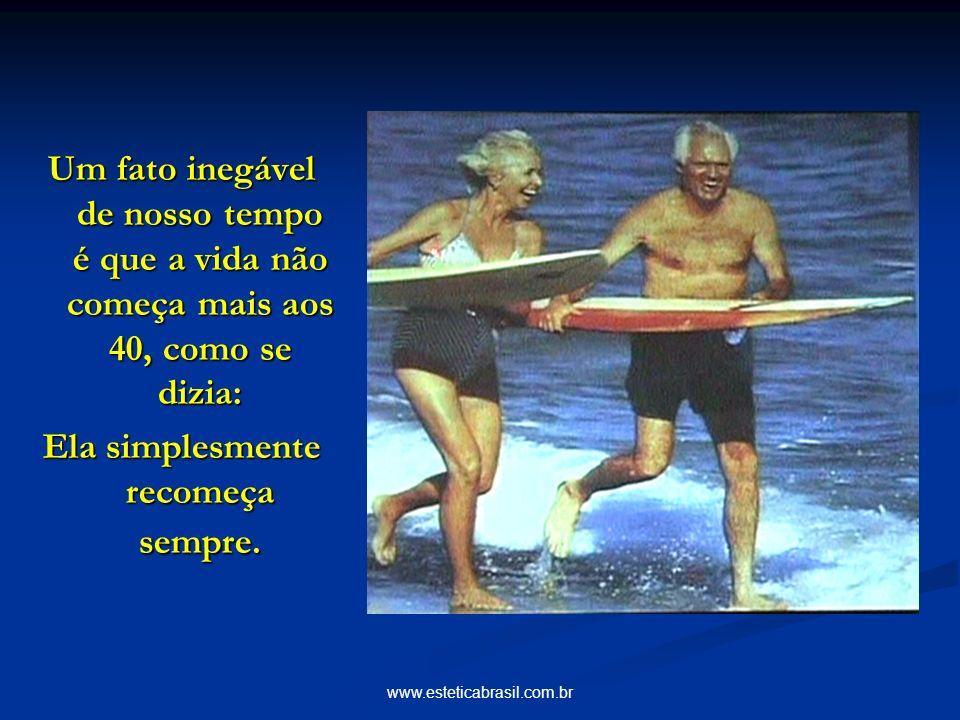 www.esteticabrasil.com.br Um fato inegável de nosso tempo é que a vida não começa mais aos 40, como se dizia: Ela simplesmente recomeça sempre.