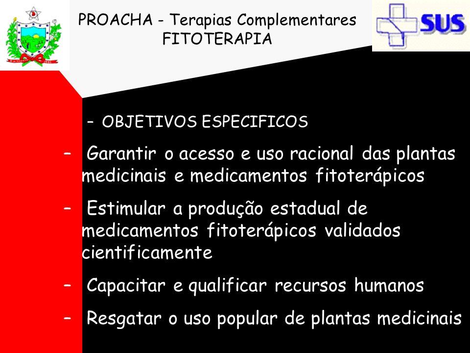 PROACHA - Terapias Complementares FITOTERAPIA –OBJETIVOS ESPECIFICOS – Garantir o acesso e uso racional das plantas medicinais e medicamentos fitoterá