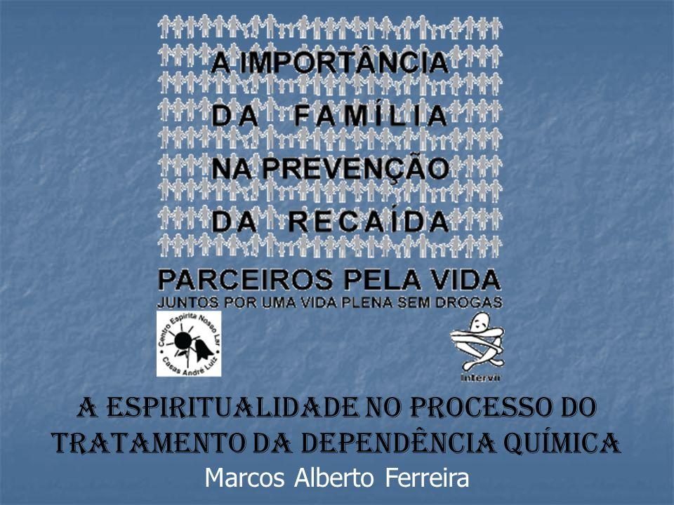 A ESPIRITUALIDADE NO PROCESSO DO TRATAMENTO Da DEPENDÊNCIA QUÍMICA Marcos Alberto Ferreira