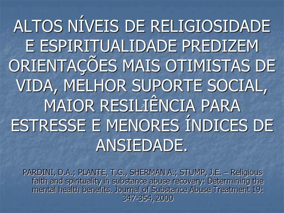 ALTOS NÍVEIS DE RELIGIOSIDADE E ESPIRITUALIDADE PREDIZEM ORIENTAÇÕES MAIS OTIMISTAS DE VIDA, MELHOR SUPORTE SOCIAL, MAIOR RESILIÊNCIA PARA ESTRESSE E