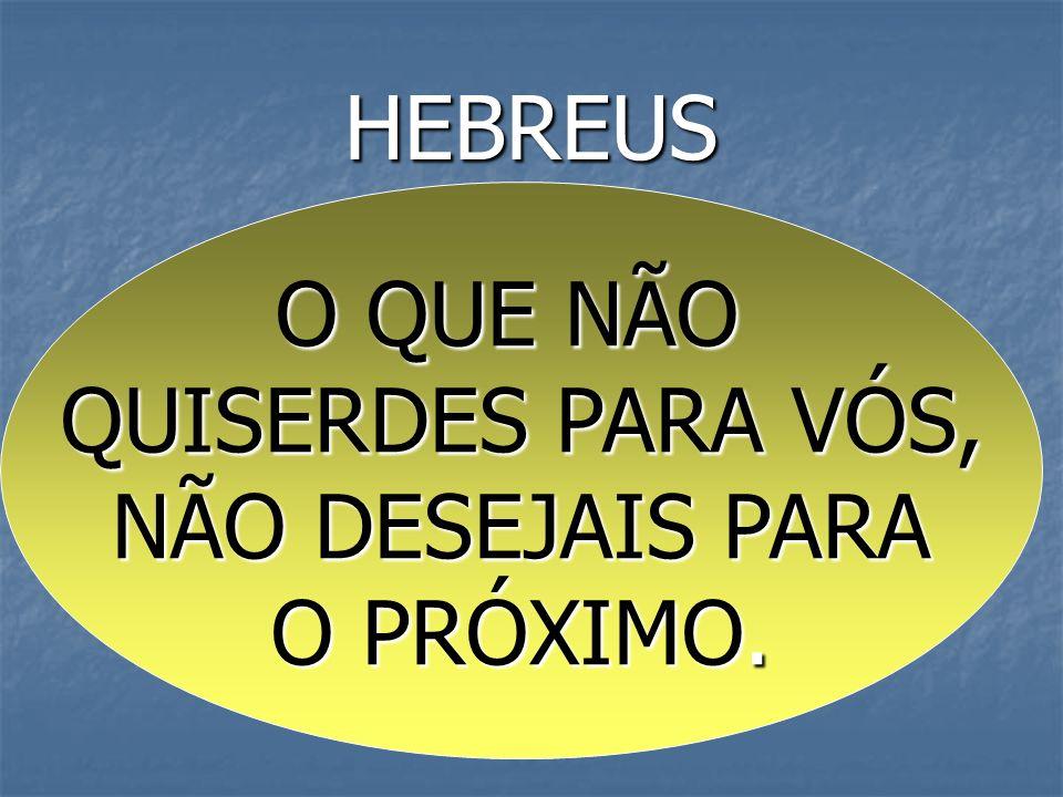 HEBREUS O QUE NÃO QUISERDES PARA VÓS, NÃO DESEJAIS PARA O PRÓXIMO.