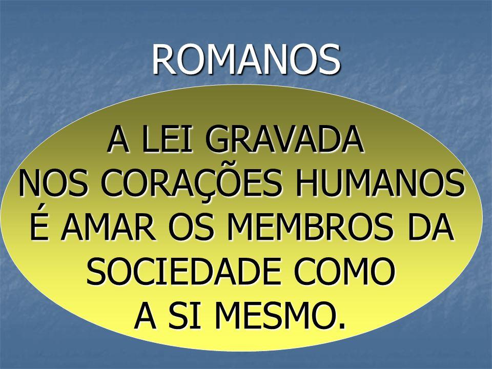 ROMANOS A LEI GRAVADA NOS CORAÇÕES HUMANOS É AMAR OS MEMBROS DA SOCIEDADE COMO A SI MESMO.
