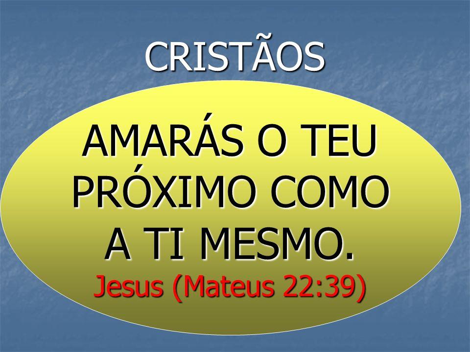 CRISTÃOS AMARÁS O TEU PRÓXIMO COMO A TI MESMO. Jesus (Mateus 22:39)