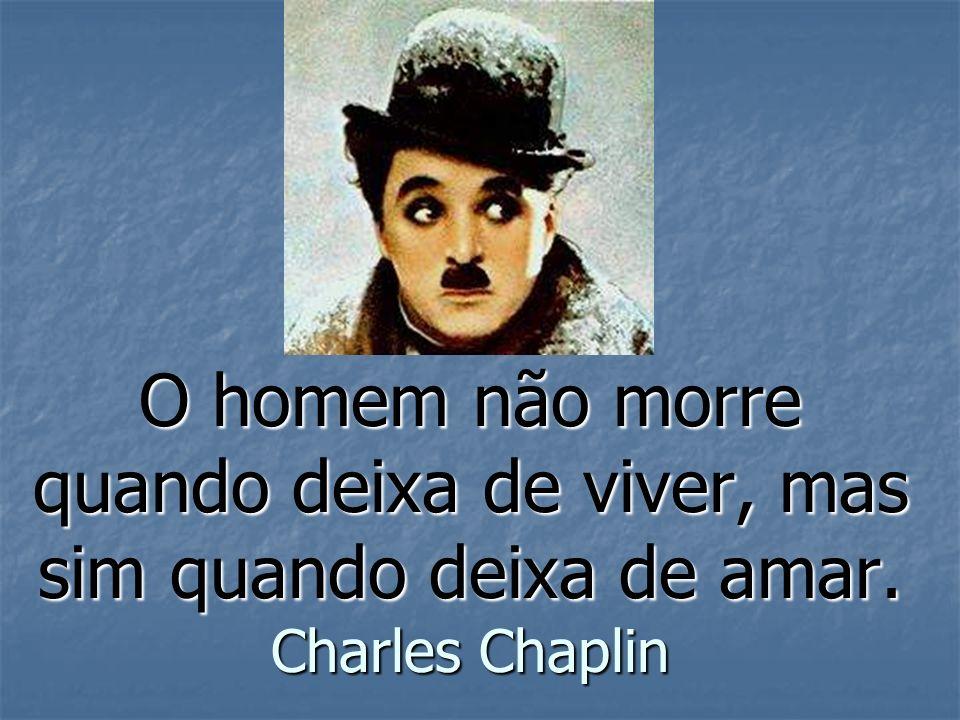 O homem não morre quando deixa de viver, mas sim quando deixa de amar. Charles Chaplin