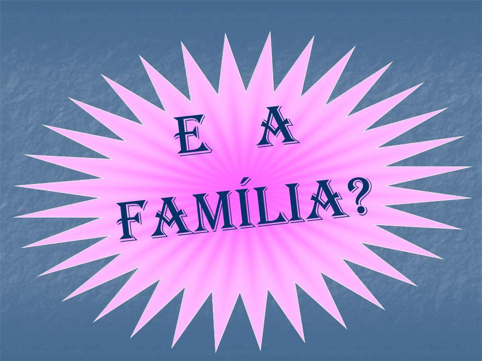 E a família?