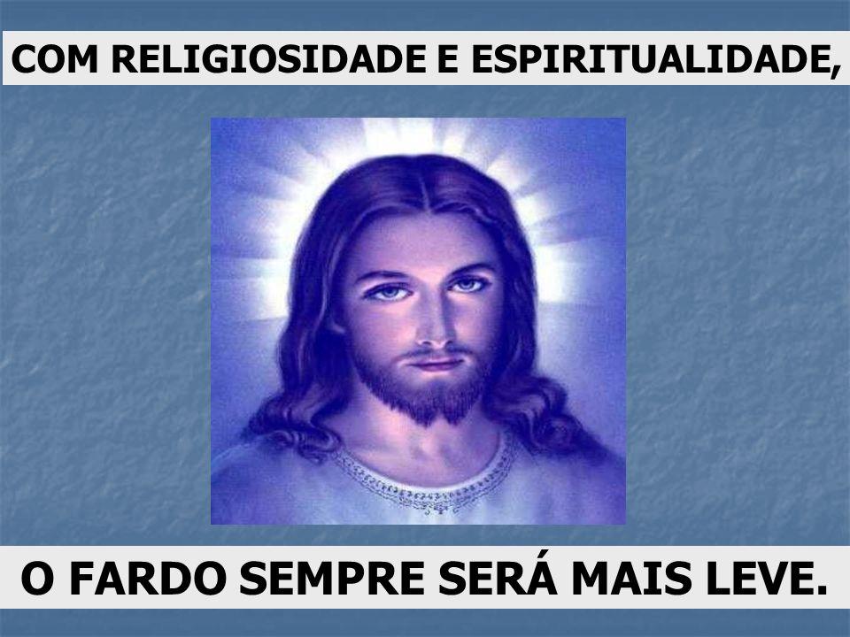 COM RELIGIOSIDADE E ESPIRITUALIDADE, O FARDO SEMPRE SERÁ MAIS LEVE.