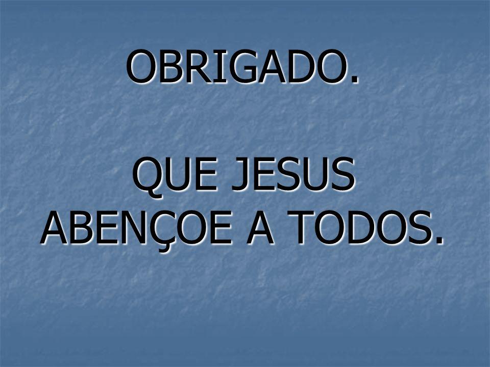 OBRIGADO. QUE JESUS ABENÇOE A TODOS.