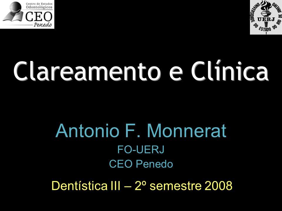 Clareamento e Clínica Antonio F. Monnerat FO-UERJ CEO Penedo Antonio F. Monnerat FO-UERJ CEO Penedo Dentística III – 2º semestre 2008