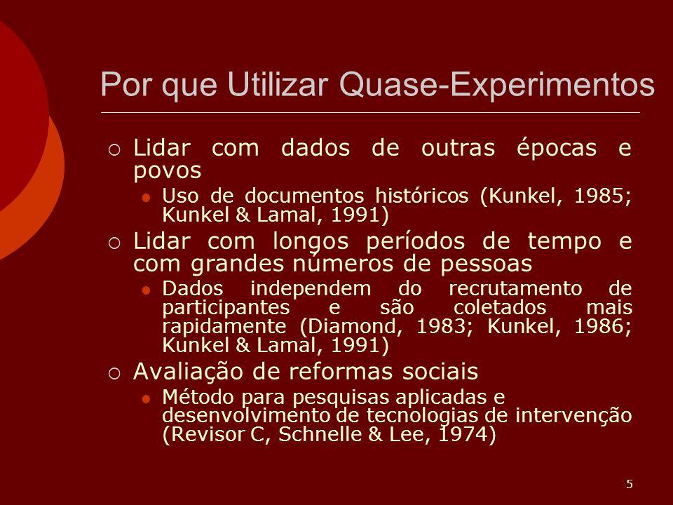 5 Por que Utilizar Quase-Experimentos Lidar com dados de outras épocas e povos Uso de documentos históricos (Kunkel, 1985; Kunkel & Lamal, 1991) Lidar com longos períodos de tempo e com grandes números de pessoas Dados independem do recrutamento de participantes e são coletados mais rapidamente (Diamond, 1983; Kunkel, 1986; Kunkel & Lamal, 1991) Avaliação de reformas sociais Método para pesquisas aplicadas e desenvolvimento de tecnologias de intervenção (Revisor C, Schnelle & Lee, 1974)