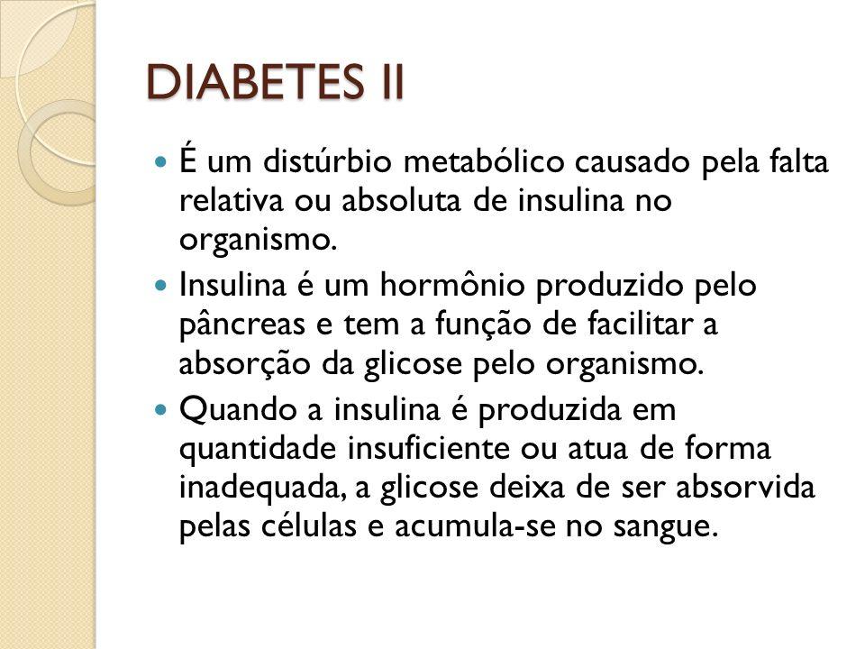 DIABETES II É um distúrbio metabólico causado pela falta relativa ou absoluta de insulina no organismo. Insulina é um hormônio produzido pelo pâncreas