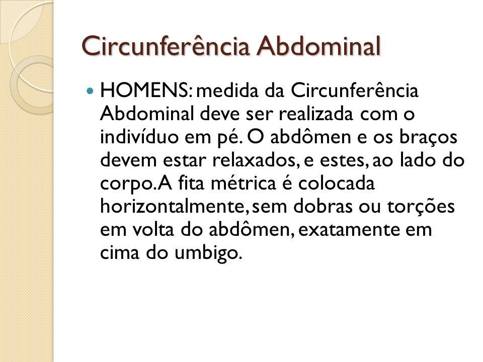 Circunferência Abdominal HOMENS: medida da Circunferência Abdominal deve ser realizada com o indivíduo em pé. O abdômen e os braços devem estar relaxa