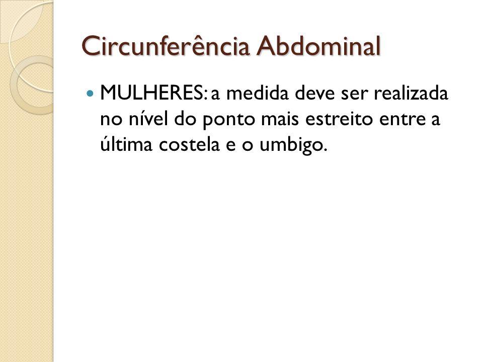 Circunferência Abdominal MULHERES: a medida deve ser realizada no nível do ponto mais estreito entre a última costela e o umbigo.