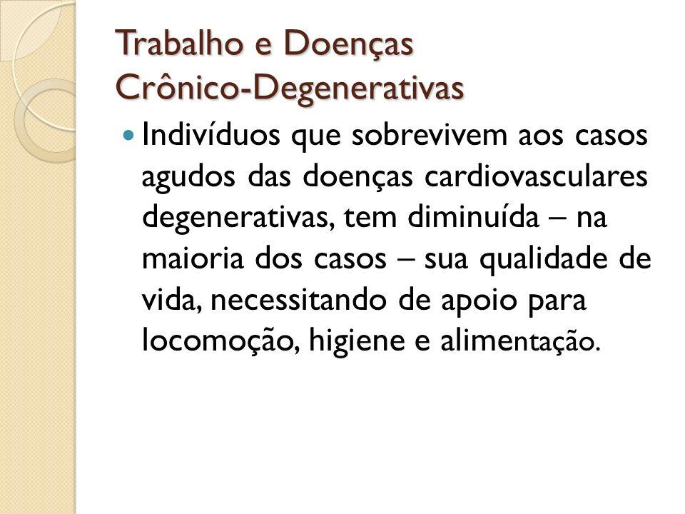 Trabalho e Doenças Crônico-Degenerativas Indivíduos que sobrevivem aos casos agudos das doenças cardiovasculares degenerativas, tem diminuída – na mai