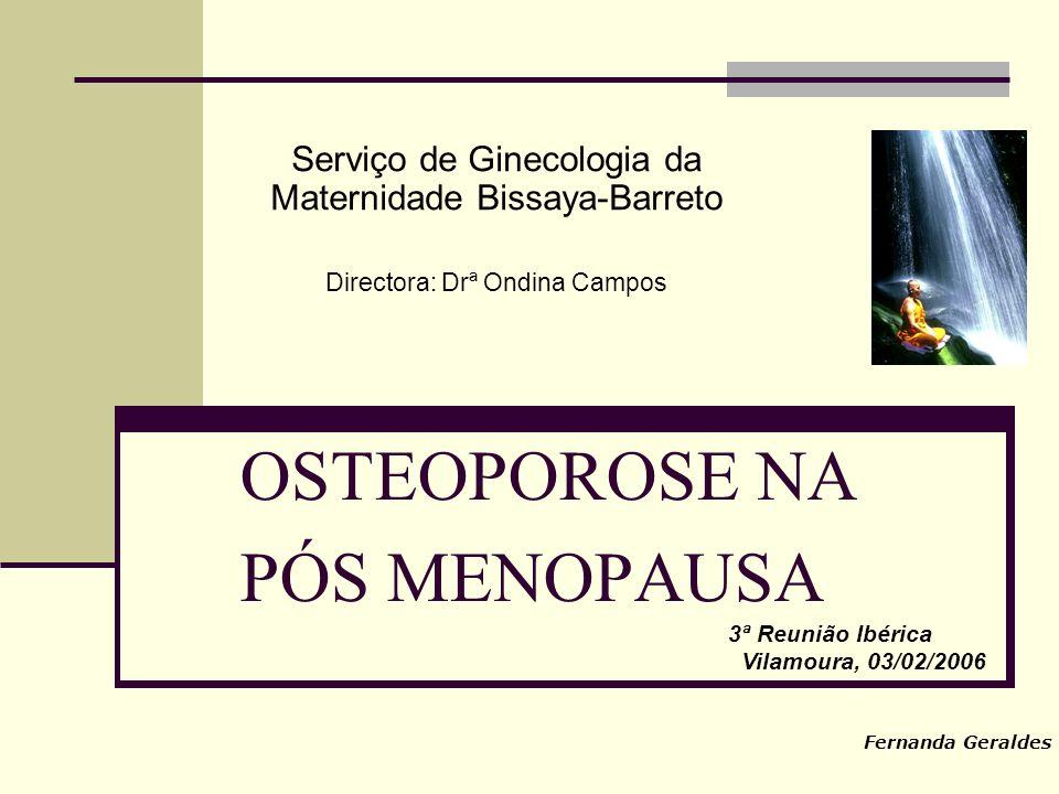 OSTEOPOROSE NA PÓS MENOPAUSA Serviço de Ginecologia da Maternidade Bissaya-Barreto Directora: Drª Ondina Campos 3ª Reunião Ibérica Vilamoura, 03/02/2006 Fernanda Geraldes