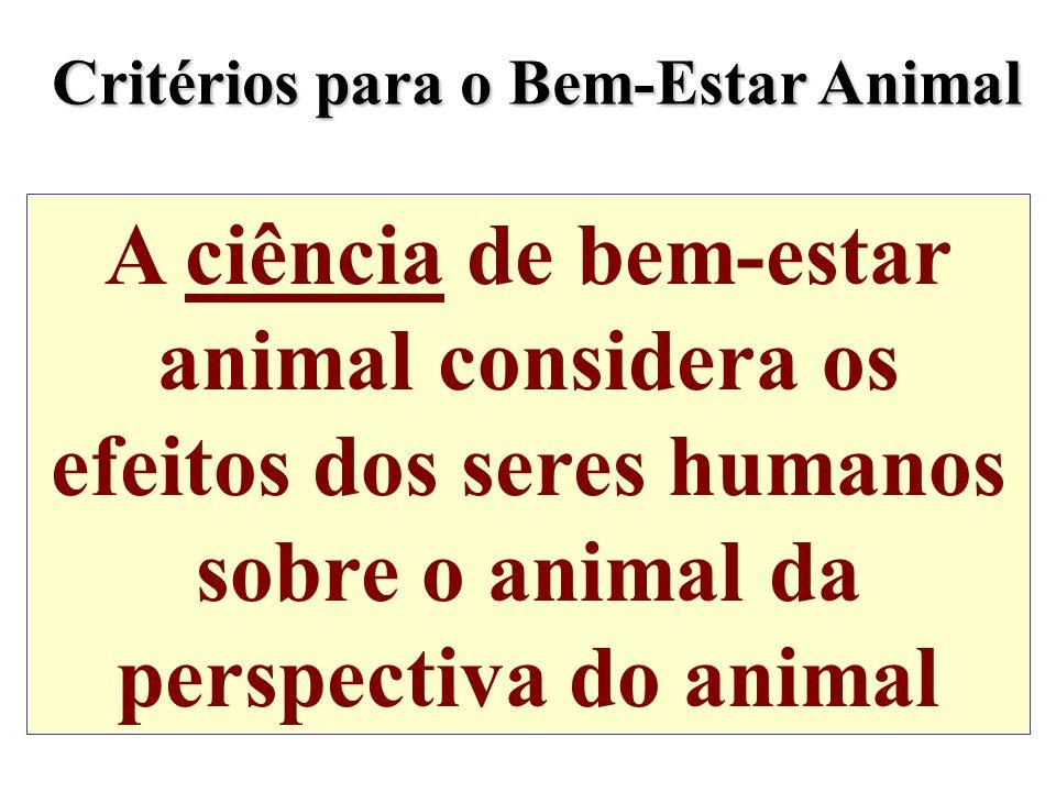 A ciência de bem-estar animal considera os efeitos dos seres humanos sobre o animal da perspectiva do animal Critérios para o Bem-Estar Animal