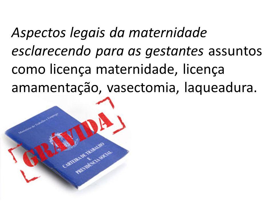 Aspectos legais da maternidade esclarecendo para as gestantes assuntos como licença maternidade, licença amamentação, vasectomia, laqueadura.