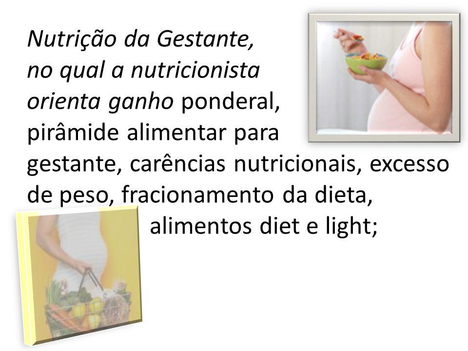 Nutrição da Gestante, no qual a nutricionista orienta ganho ponderal, pirâmide alimentar para gestante, carências nutricionais, excesso de peso, fracionamento da dieta, alimentos diet e light;