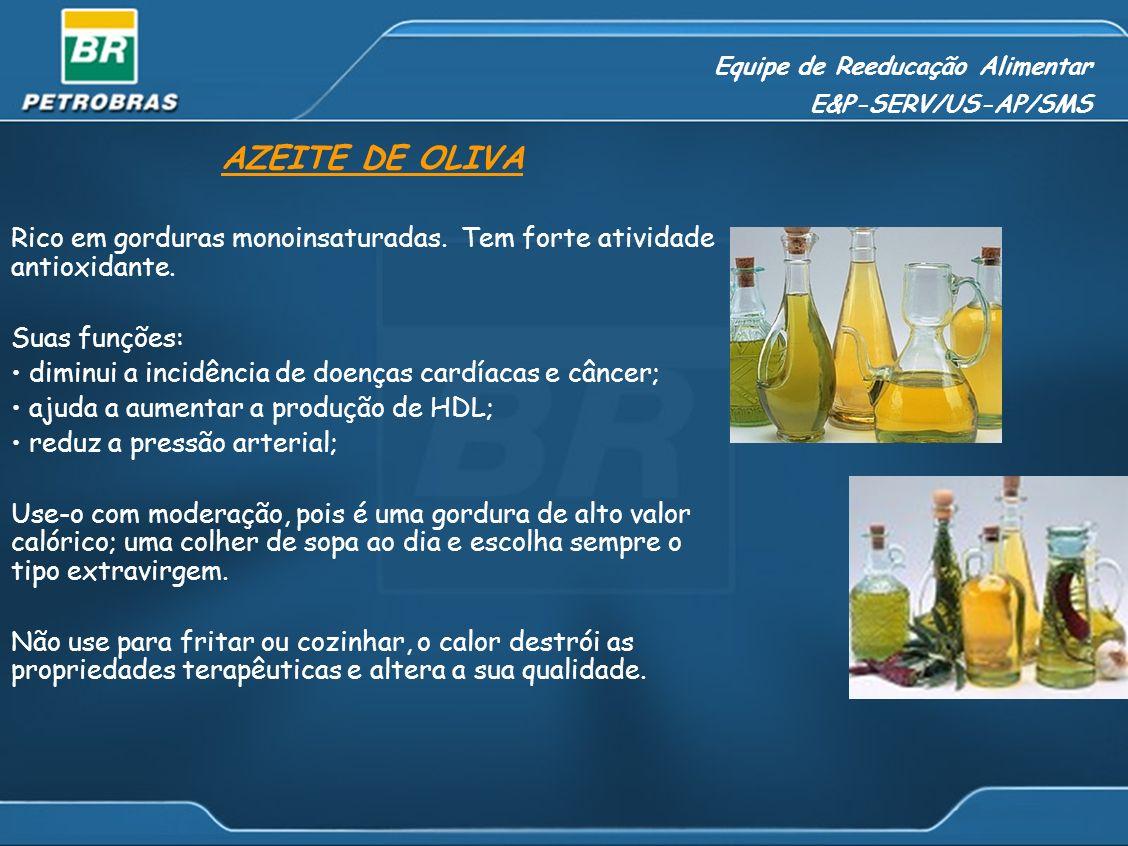 Equipe de Reeducação Alimentar E&P-SERV/US-AP/SMS AZEITE DE OLIVA Rico em gorduras monoinsaturadas. Tem forte atividade antioxidante. Suas funções: di