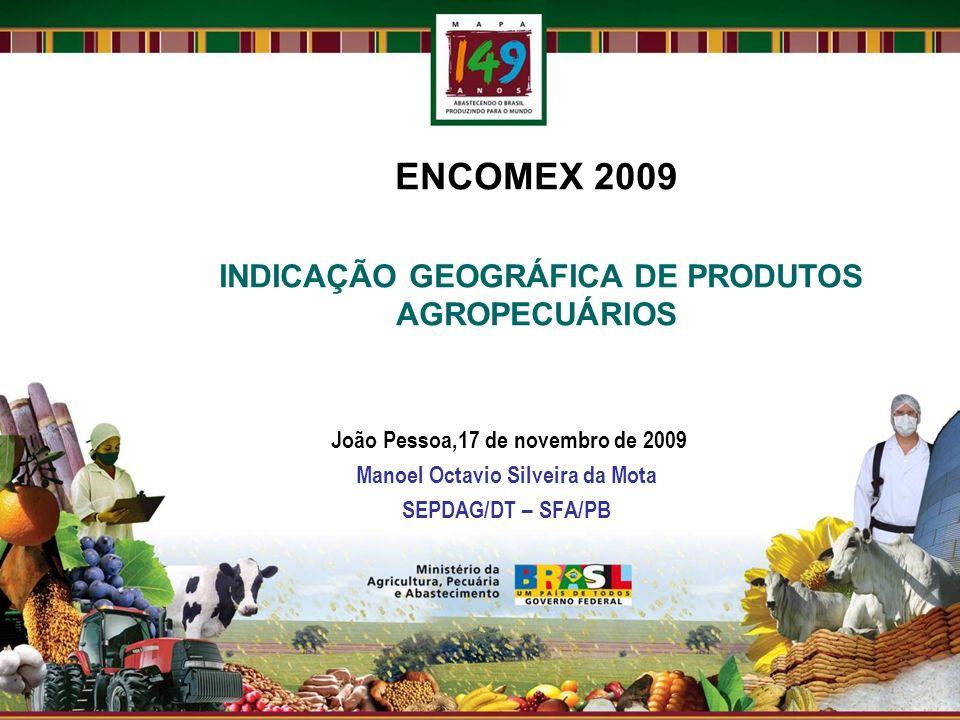 ENCOMEX 2009 INDICAÇÃO GEOGRÁFICA DE PRODUTOS AGROPECUÁRIOS João Pessoa,17 de novembro de 2009 Manoel Octavio Silveira da Mota SEPDAG/DT – SFA/PB