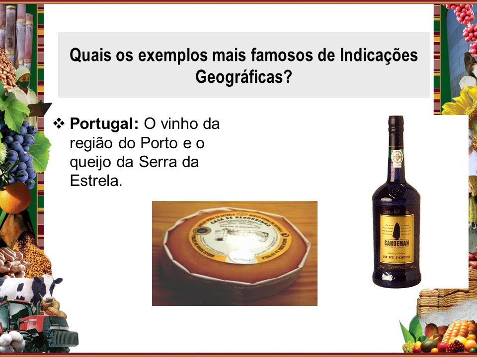 Quais os exemplos mais famosos de Indicações Geográficas? Portugal: O vinho da região do Porto e o queijo da Serra da Estrela.