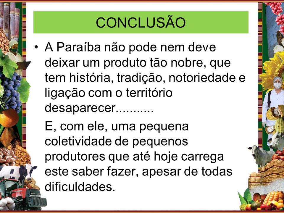 CONCLUSÃO A Paraíba não pode nem deve deixar um produto tão nobre, que tem história, tradição, notoriedade e ligação com o território desaparecer.....