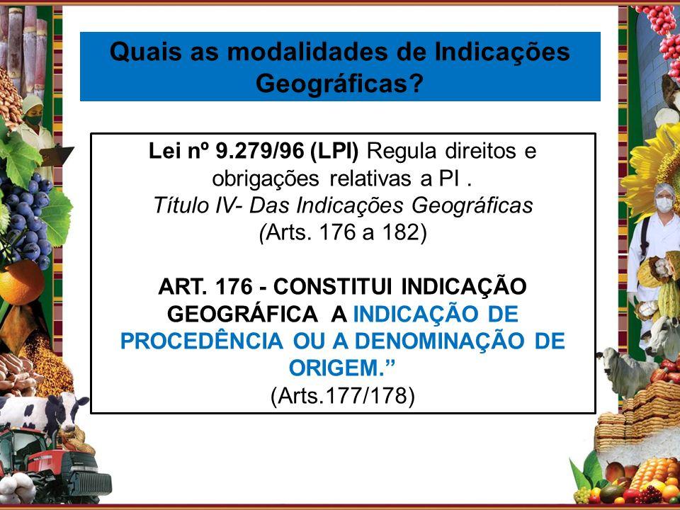 Quais as modalidades de Indicações Geográficas? Lei nº 9.279/96 (LPI) Regula direitos e obrigações relativas a PI. Título IV- Das Indicações Geográfic