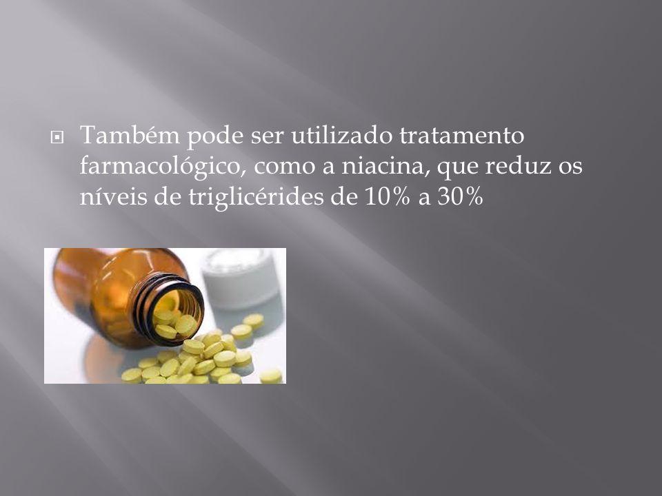 Também pode ser utilizado tratamento farmacológico, como a niacina, que reduz os níveis de triglicérides de 10% a 30%
