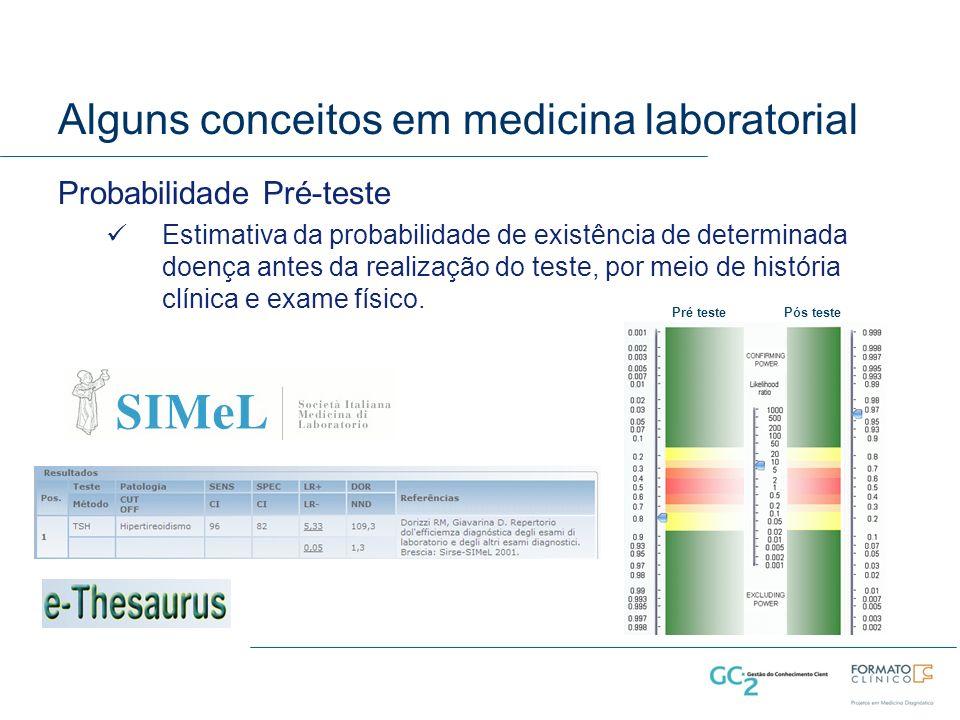 Alguns conceitos em medicina laboratorial Probabilidade Pré-teste Estimativa da probabilidade de existência de determinada doença antes da realização do teste, por meio de história clínica e exame físico.