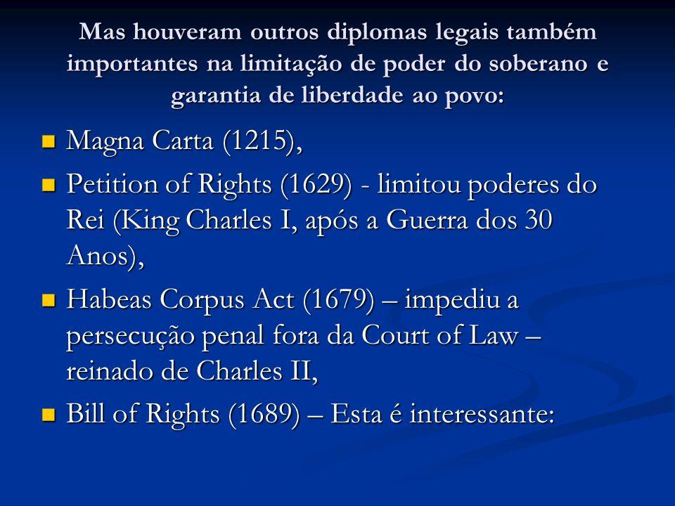 Mas houveram outros diplomas legais também importantes na limitação de poder do soberano e garantia de liberdade ao povo: Magna Carta (1215), Magna Carta (1215), Petition of Rights (1629) - limitou poderes do Rei (King Charles I, após a Guerra dos 30 Anos), Petition of Rights (1629) - limitou poderes do Rei (King Charles I, após a Guerra dos 30 Anos), Habeas Corpus Act (1679) – impediu a persecução penal fora da Court of Law – reinado de Charles II, Habeas Corpus Act (1679) – impediu a persecução penal fora da Court of Law – reinado de Charles II, Bill of Rights (1689) – Esta é interessante: Bill of Rights (1689) – Esta é interessante: