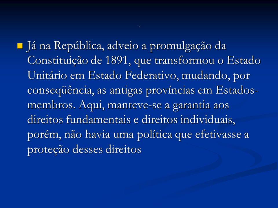 Já na República, adveio a promulgação da Constituição de 1891, que transformou o Estado Unitário em Estado Federativo, mudando, por conseqüência, as antigas províncias em Estados- membros.