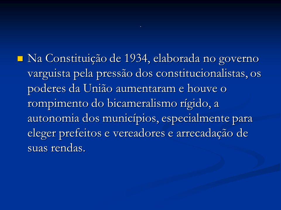 Na Constituição de 1934, elaborada no governo varguista pela pressão dos constitucionalistas, os poderes da União aumentaram e houve o rompimento do bicameralismo rígido, a autonomia dos municípios, especialmente para eleger prefeitos e vereadores e arrecadação de suas rendas.