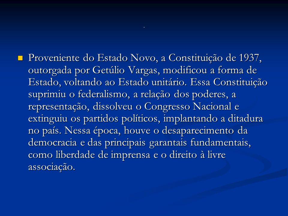 Proveniente do Estado Novo, a Constituição de 1937, outorgada por Getúlio Vargas, modificou a forma de Estado, voltando ao Estado unitário.