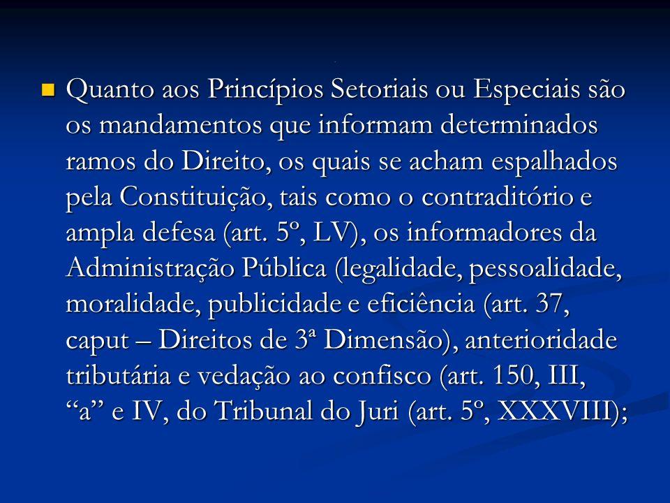 Quanto aos Princípios Setoriais ou Especiais são os mandamentos que informam determinados ramos do Direito, os quais se acham espalhados pela Constituição, tais como o contraditório e ampla defesa (art.