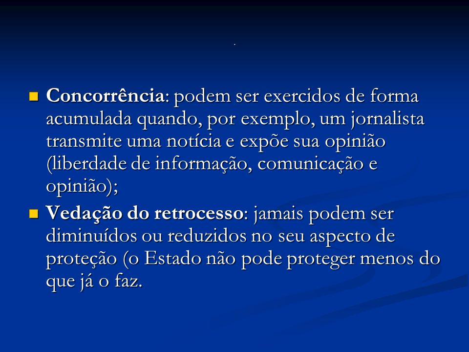 Concorrência: podem ser exercidos de forma acumulada quando, por exemplo, um jornalista transmite uma notícia e expõe sua opinião (liberdade de informação, comunicação e opinião); Concorrência: podem ser exercidos de forma acumulada quando, por exemplo, um jornalista transmite uma notícia e expõe sua opinião (liberdade de informação, comunicação e opinião); Vedação do retrocesso: jamais podem ser diminuídos ou reduzidos no seu aspecto de proteção (o Estado não pode proteger menos do que já o faz.