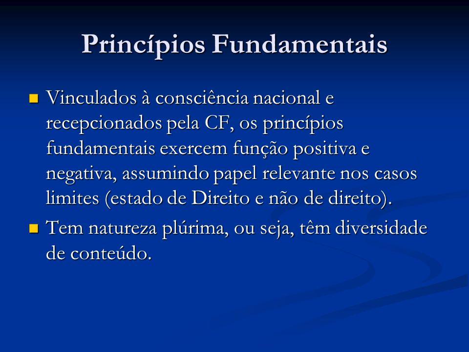 Princípios Fundamentais Vinculados à consciência nacional e recepcionados pela CF, os princípios fundamentais exercem função positiva e negativa, assumindo papel relevante nos casos limites (estado de Direito e não de direito).