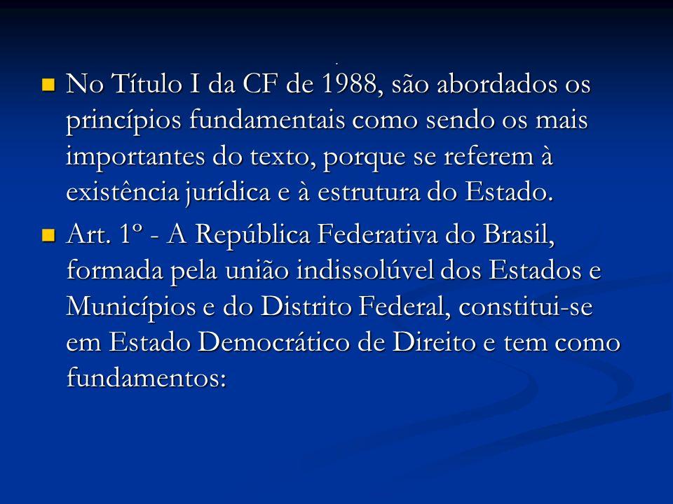 No Título I da CF de 1988, são abordados os princípios fundamentais como sendo os mais importantes do texto, porque se referem à existência jurídica e à estrutura do Estado.