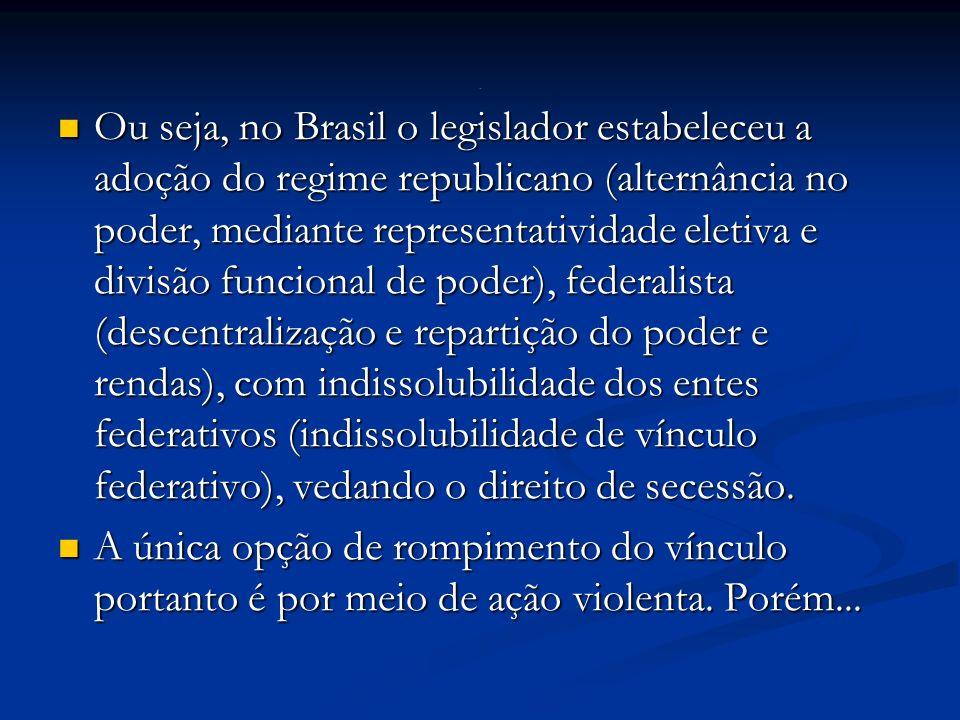 Ou seja, no Brasil o legislador estabeleceu a adoção do regime republicano (alternância no poder, mediante representatividade eletiva e divisão funcional de poder), federalista (descentralização e repartição do poder e rendas), com indissolubilidade dos entes federativos (indissolubilidade de vínculo federativo), vedando o direito de secessão.