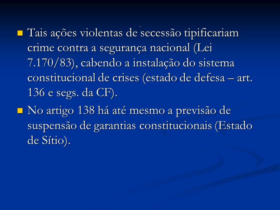 Tais ações violentas de secessão tipificariam crime contra a segurança nacional (Lei 7.170/83), cabendo a instalação do sistema constitucional de crises (estado de defesa – art.