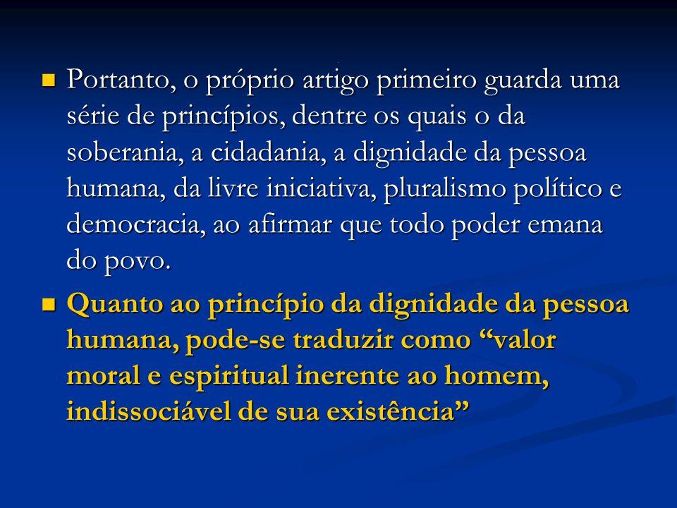 Portanto, o próprio artigo primeiro guarda uma série de princípios, dentre os quais o da soberania, a cidadania, a dignidade da pessoa humana, da livre iniciativa, pluralismo político e democracia, ao afirmar que todo poder emana do povo.